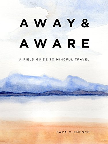 Away & Aware: A Field Guide to Mindful Travel - Away Aware A Field Guide to Mindful Travel