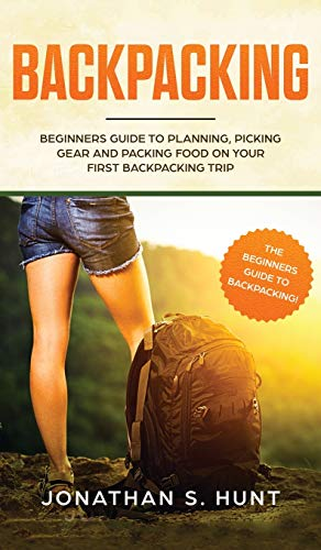 Backpacking: newbies Guide to preparing, choosing Gear and Packing Foo... - Backpacking Beginners Guide to Planning Picking Gear and Packing Foo