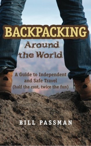Backpacking around the global world: helpful information to Independent and secure Travel - Backpacking around The World A Guide to Independent and Safe