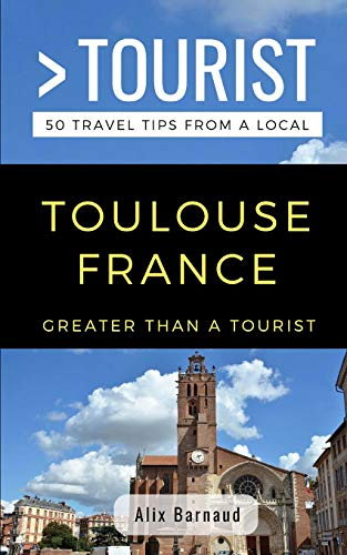 Greater Than a Tourist- Toulouse France: 50 Travel Tips from a Local - Greater Than a Tourist Toulouse France 50 Travel Tips from