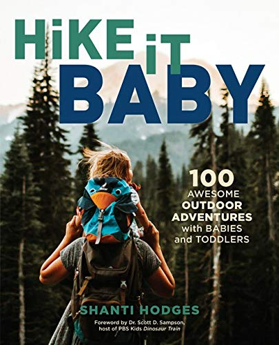 Hike It Baby: 100 Awesome Outdoor Adventures with very young children - Hike It Baby 100 Awesome Outdoor Adventures with Babies and