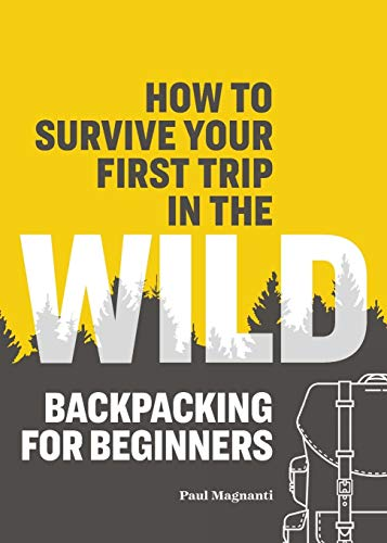 How to Survive Your First Trip into the Wild: Backpacking for Beginners - How to Survive Your First Trip in the Wild Backpacking