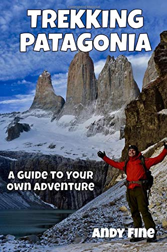 Trekking Patagonia: A Guide to Your Own Adventure - Trekking Patagonia A Guide to Your Own Adventure