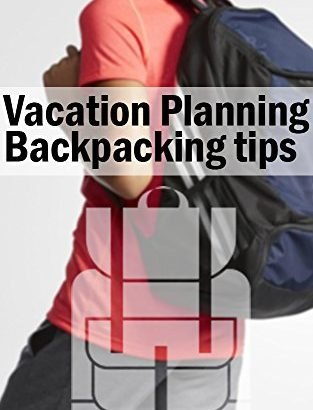 Vacation Preparing: Backpacking recommendations - Vacation Planning Backpacking tips 313x410